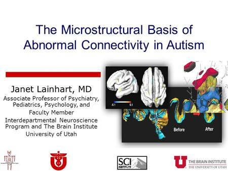 The Microstructural Basis of Abnormal Connectivity in Autism Janet Lainhart, MD Associate Professor of Psychiatry, Pediatrics, Psychology, and Faculty.