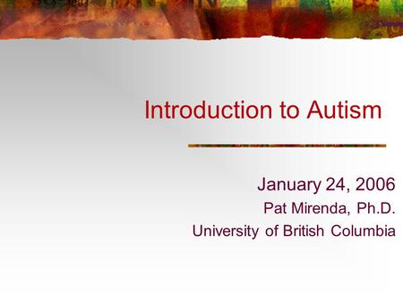 Introduction to Autism January 24, 2006 Pat Mirenda, Ph.D. University of British Columbia.