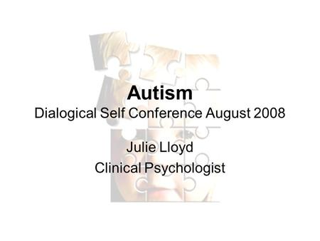 Autism Dialogical Self Conference August 2008 Julie Lloyd Clinical Psychologist.