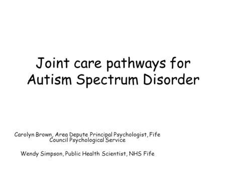 Joint care pathways for Autism Spectrum Disorder Carolyn Brown, Area Depute Principal Psychologist, Fife Council Psychological Service Wendy Simpson, Public.