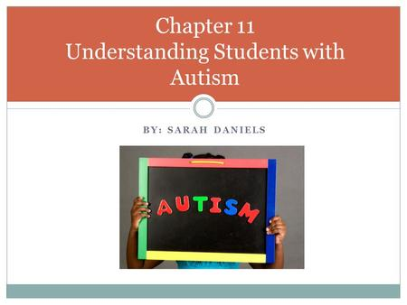 BY: SARAH DANIELS Chapter 11 Understanding Students with Autism.