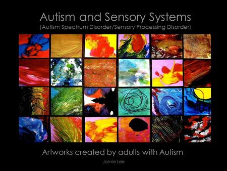 Autism and Sensory Systems (Autism Spectrum Disorder/Sensory Processing Disorder) Artworks created by adults with Autism Jamie Lee.