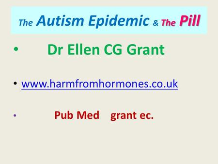 The Pill The Autism Epidemic & The Pill Dr Ellen CG Grant www.harmfromhormones.co.uk Pub Med grant ec.