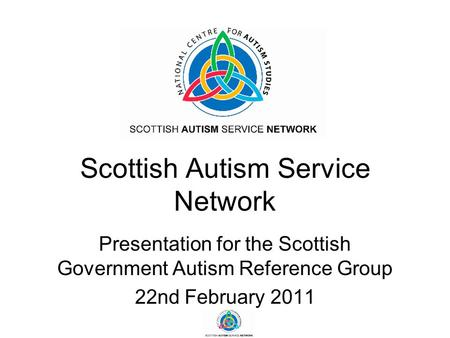 Scottish Autism Service Network Presentation for the Scottish Government Autism Reference Group 22nd February 2011.