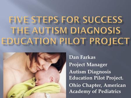 Dan Farkas Project Manager Autism Diagnosis Education Pilot Project. Ohio Chapter, American Academy of Pediatrics.