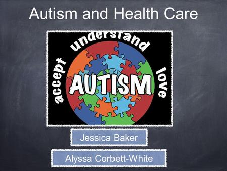 Autism and Health Care Jessica Baker Alyssa Corbett-White.