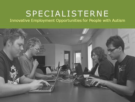 © Specialisterne 2011. All rights reserved. 1 SPECIALISTERNE Innovative Employment Opportunities for People with Autism.