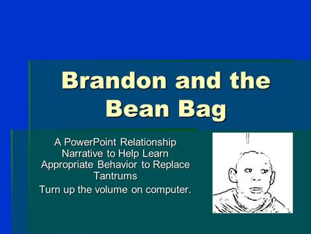 Brandon and the Bean Bag A PowerPoint Relationship Narrative to Help Learn Appropriate Behavior to Replace Tantrums Turn up the volume on computer.