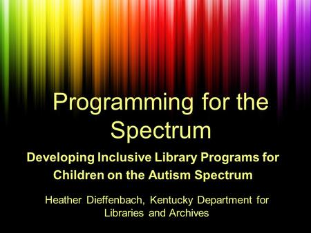 Programming for the Spectrum Developing Inclusive Library Programs for Children on the Autism Spectrum Heather Dieffenbach, Kentucky Department for Libraries.