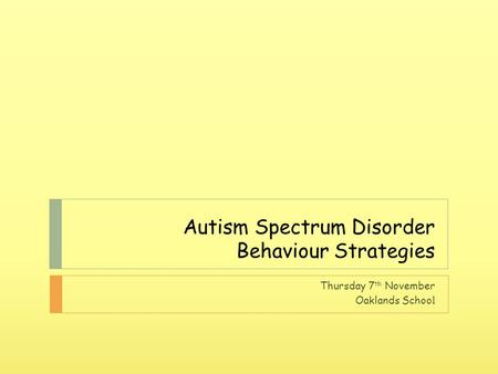 Autism Spectrum Disorder Behaviour Strategies Thursday 7 th November Oaklands Schoo l.