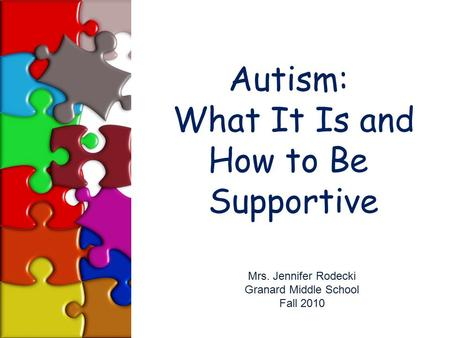 Autism: What It Is and How to Be Supportive Mrs. Jennifer Rodecki Granard Middle School Fall 2010.