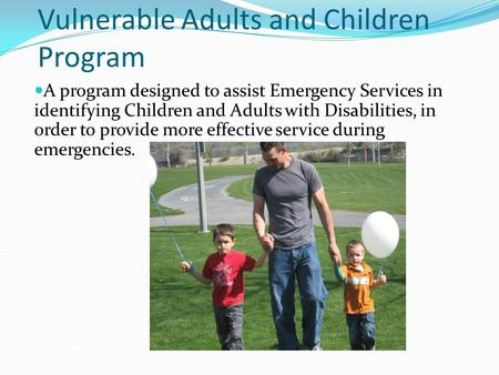 Vulnerable Adults and Children Program A program designed to assist Emergency Services in identifying Children and Adults with Disabilities, in order to.