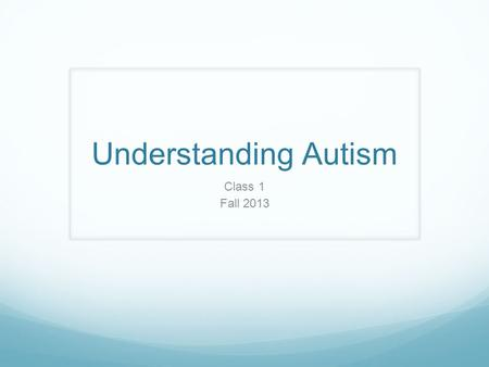 Understanding Autism Class 1 Fall 2013. Brief History 1911 Eugene Blueler 1943 Leo Kanner 1944 Hans Asperger 1952 DSM-I (diagnosed under the schizophrenic.