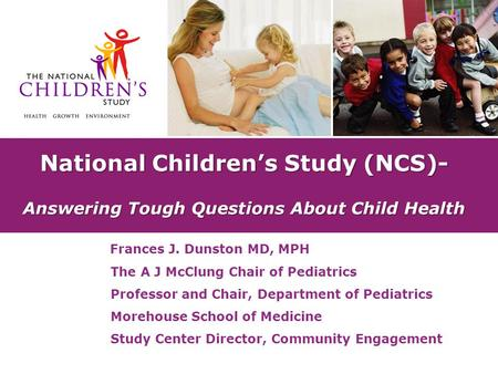 National Children's Study (NCS)- Answering Tough Questions About Child Health Frances J. Dunston MD, MPH The A J McClung Chair of Pediatrics Professor.
