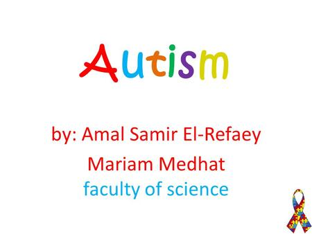 AutismAutism by: Amal Samir El-Refaey Mariam Medhat faculty of science.
