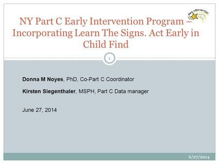 6/27/2014 1 NY Part C Early Intervention Program – Incorporating Learn The Signs. Act Early in Child Find Donna M Noyes, PhD, Co-Part C Coordinator Kirsten.