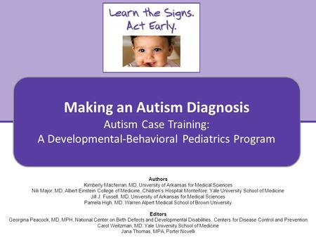 Making an Autism Diagnosis Autism Case Training: A Developmental-Behavioral Pediatrics Curriculum Authors Kimberly Macferran, MD, University of Arkansas.