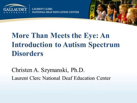 More Than Meets the Eye: An Introduction to Autism Spectrum Disorders Christen A. Szymanski, Ph.D. Laurent Clerc National Deaf Education Center.