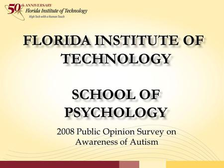 FLORIDA INSTITUTE OF TECHNOLOGY SCHOOL OF PSYCHOLOGY 2008 Public Opinion Survey on Awareness of Autism.