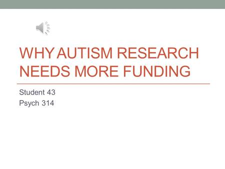 WHY AUTISM RESEARCH NEEDS MORE FUNDING Student 43 Psych 314.