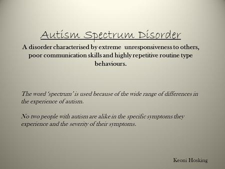 Autism Spectrum Disorder A disorder characterised by extreme unresponsiveness to others, poor communication skills and highly repetitive routine type behaviours.