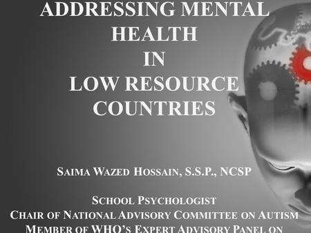 ADDRESSING MENTAL HEALTH IN LOW RESOURCE COUNTRIES S AIMA W AZED H OSSAIN, S.S.P., NCSP S CHOOL P SYCHOLOGIST C HAIR OF N ATIONAL A DVISORY C OMMITTEE.