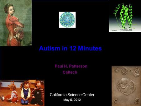 Autism in 12 Minutes Paul H. Patterson Caltech California Science Center May 5, 2012.