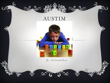 AUSTIM By : Deshonda Reed WHAT IS IT ?  Autism or autism spectrum is a developmental disorder where a child's normal developmental and social skills.