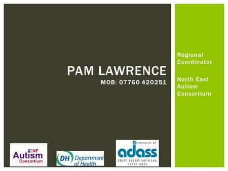 Regional Coordinator North East Autism Consortium PAM LAWRENCE MOB: 07760 420251.