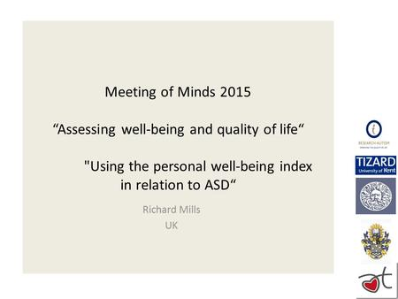 "Meeting of Minds 2015 ""Assessing well-being and quality of life"" Using the personal well-being index in relation to ASD"" Richard Mills UK."