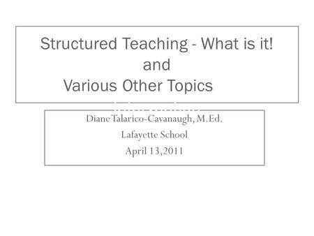 Diane Talarico-Cavanaugh, M.Ed. Lafayette School April 13,2011 Structured Teaching - What is it! and Various Other Topics as a Tier 1 Intervention.
