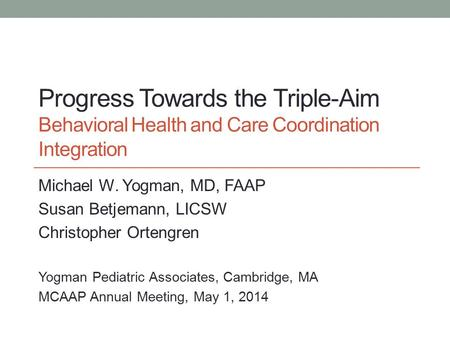 Progress Towards the Triple-Aim Behavioral Health and Care Coordination Integration Michael W. Yogman, MD, FAAP Susan Betjemann, LICSW Christopher Ortengren.