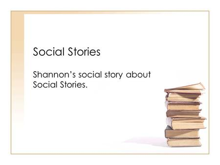Social Stories Shannon's social story about Social Stories.