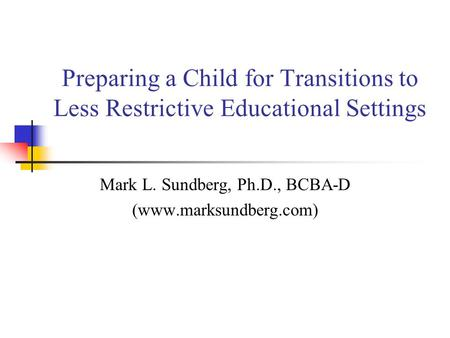 Preparing a Child for Transitions to Less Restrictive Educational Settings Mark L. Sundberg, Ph.D., BCBA-D (www.marksundberg.com)