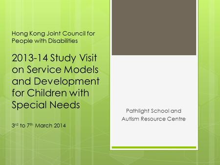 Hong Kong Joint Council for People with Disabilities 2013-14 Study Visit on Service Models and Development for Children with Special Needs 3 rd to 7 th.