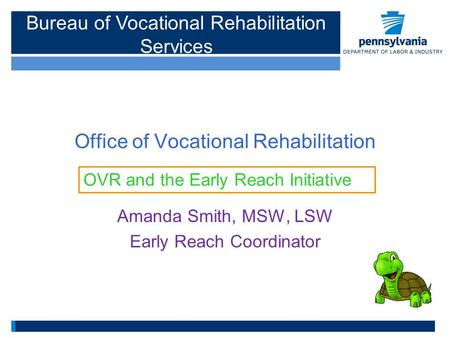 Office of Vocational Rehabilitation Amanda Smith, MSW, LSW Early Reach Coordinator OVR and the Early Reach Initiative Bureau of Vocational Rehabilitation.
