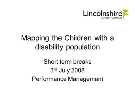 Mapping the Children with a disability population Short term breaks 3 rd July 2008 Performance Management.