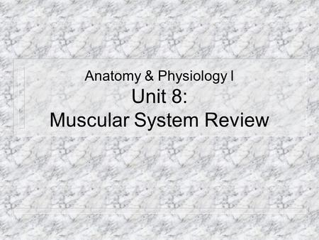 Anatomy & Physiology I Unit 8: Muscular System Review