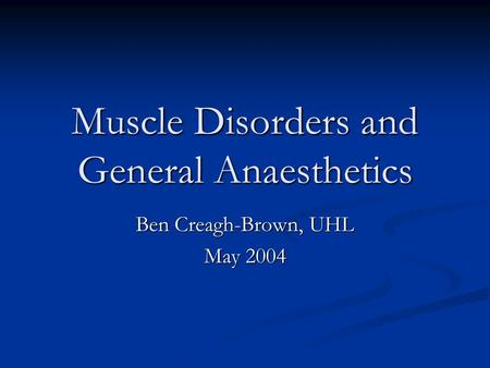 Muscle Disorders and General Anaesthetics Ben Creagh-Brown, UHL May 2004.
