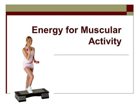 Energy for Muscular Activity. Learning Objectives:  To develop an awareness of the basic chemical process that the body uses to produce energy in the.