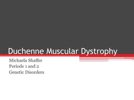 Duchenne Muscular Dystrophy Michaela Shaffer Periods 1 and 2 Genetic Disorders.