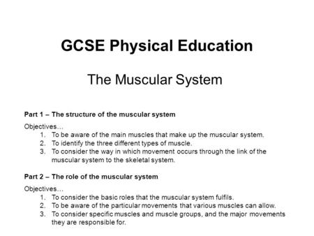 GCSE Physical Education The Muscular System Part 1 – The structure of the muscular system Objectives… 1.To be aware of the main muscles that make up the.