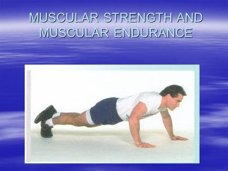 MUSCULAR STRENGTH AND MUSCULAR ENDURANCE. MUSCULAR STRENGTH- The ability of the muscles to exert force. E.g. In weight lifting, lifting the heaviest weight.