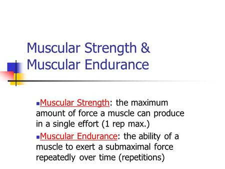 Muscular Strength & Muscular Endurance Muscular Strength: the maximum amount of force a muscle can produce in a single effort (1 rep max.) Muscular Endurance: