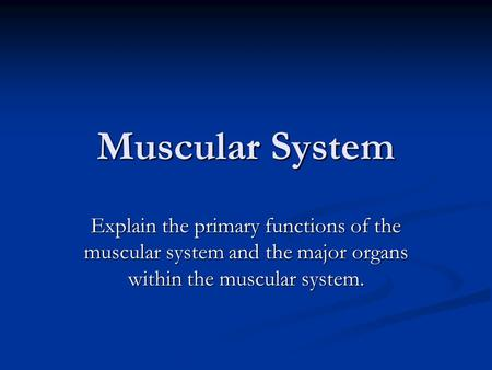 Muscular System Explain the primary functions of the muscular system and the major organs within the muscular system.