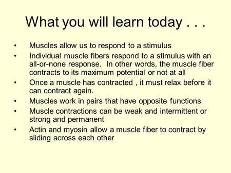 What you will learn today... Muscles allow us to respond to a stimulus Individual muscle fibers respond to a stimulus with an all-or-none response. In.