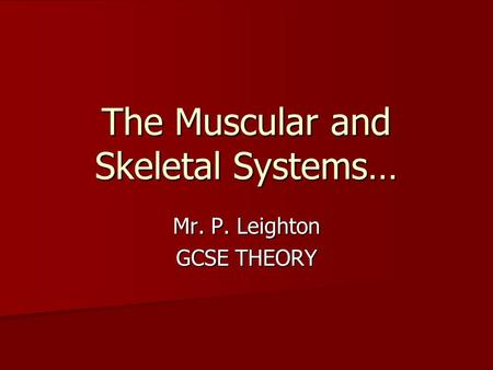 The Muscular and Skeletal Systems… Mr. P. Leighton GCSE THEORY.