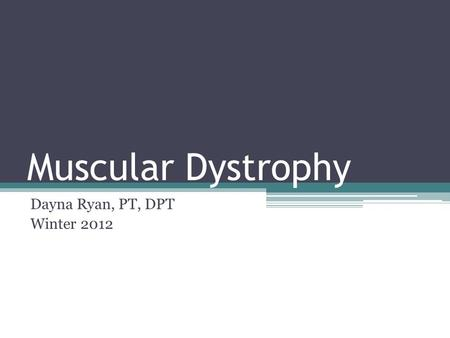Muscular Dystrophy Dayna Ryan, PT, DPT Winter 2012.