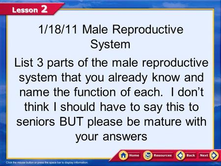 Lesson 2 1/18/11 Male Reproductive System List 3 parts of the male reproductive system that you already know and name the function of each. I don't think.