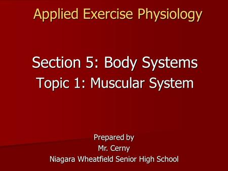 Applied Exercise Physiology Section 5: Body Systems Topic 1: Muscular System Prepared by Mr. Cerny Niagara Wheatfield Senior High School.